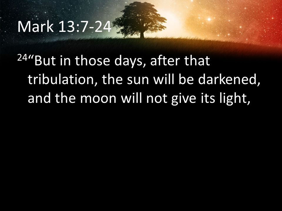 Mark 13:7-24 24 But in those days, after that tribulation, the sun will be darkened, and the moon will not give its light,