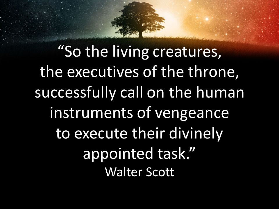 So the living creatures, the executives of the throne, successfully call on the human instruments of vengeance to execute their divinely appointed task. Walter Scott