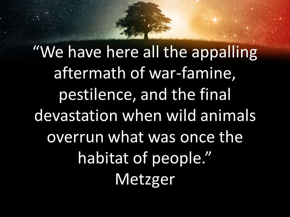 We have here all the appalling aftermath of war-famine, pestilence, and the final devastation when wild animals overrun what was once the habitat of people. Metzger