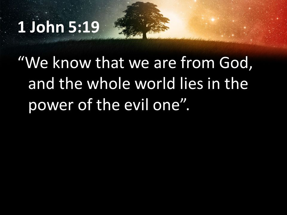 1 John 5:19 We know that we are from God, and the whole world lies in the power of the evil one .