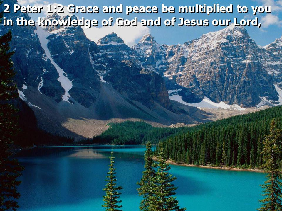 2 Peter 1:2 Grace and peace be multiplied to you in the knowledge of God and of Jesus our Lord,