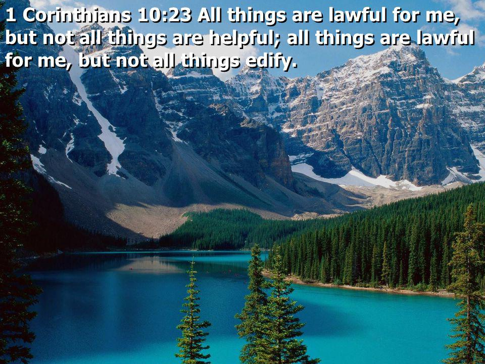1 Corinthians 10:23 All things are lawful for me, but not all things are helpful; all things are lawful for me, but not all things edify.
