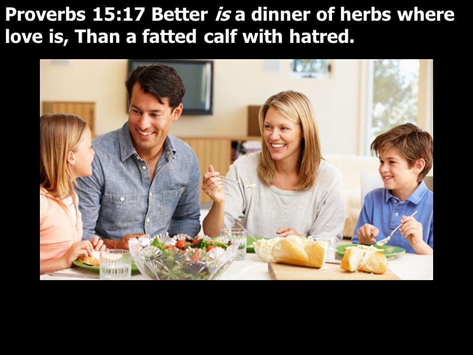 Proverbs 15:17 Better is a dinner of herbs where love is, Than a fatted calf with hatred.