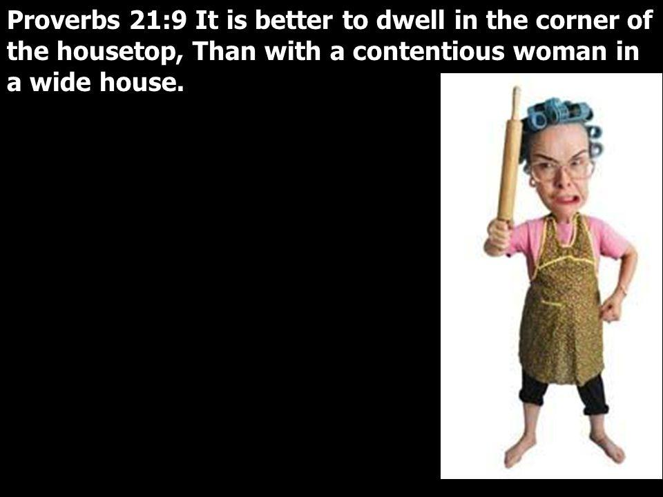 Proverbs 21:9 It is better to dwell in the corner of the housetop, Than with a contentious woman in a wide house.