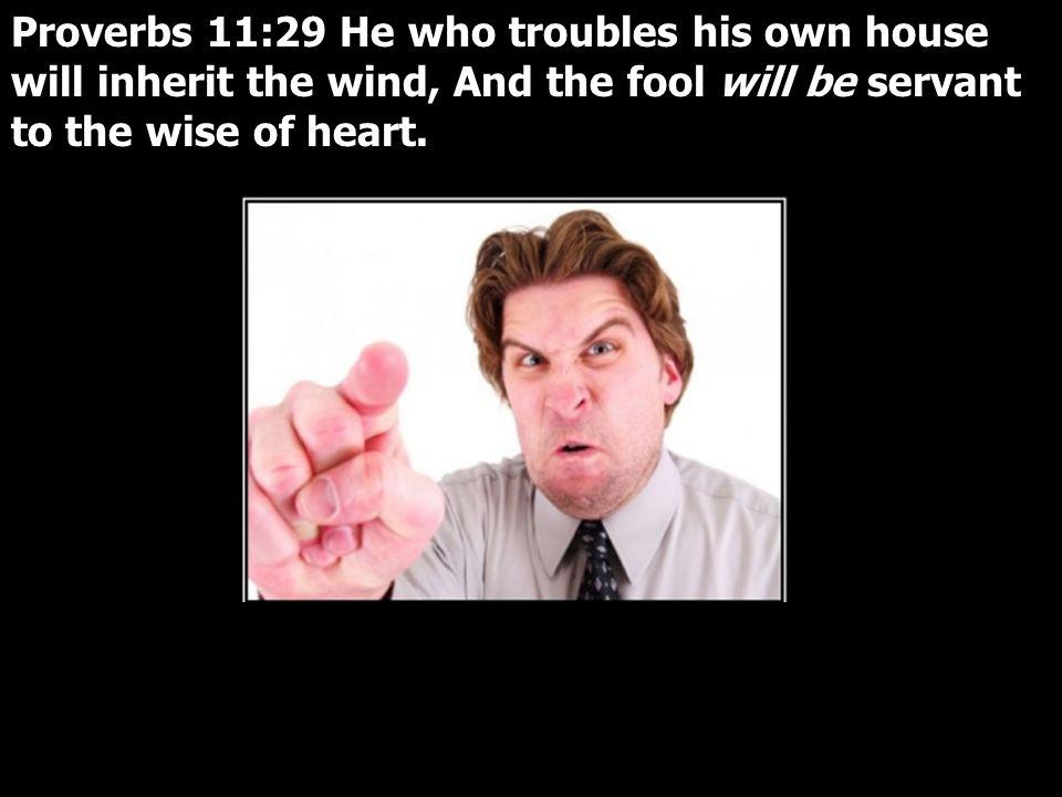Proverbs 11:29 He who troubles his own house will inherit the wind, And the fool will be servant to the wise of heart.