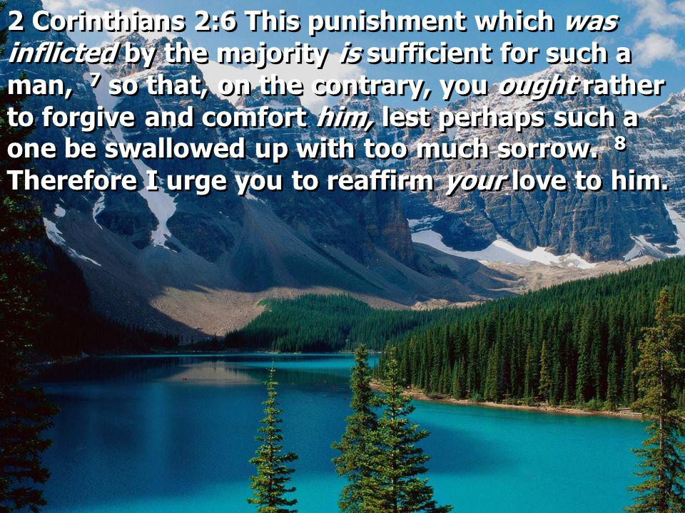 2 Corinthians 2:6 This punishment which was inflicted by the majority is sufficient for such a man, 7 so that, on the contrary, you ought rather to forgive and comfort him, lest perhaps such a one be swallowed up with too much sorrow.