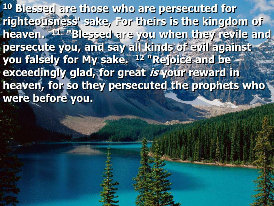 10 Blessed are those who are persecuted for righteousness sake, For theirs is the kingdom of heaven.