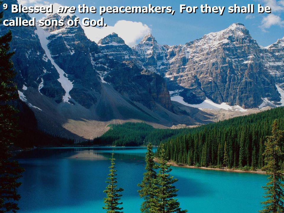 9 Blessed are the peacemakers, For they shall be called sons of God.