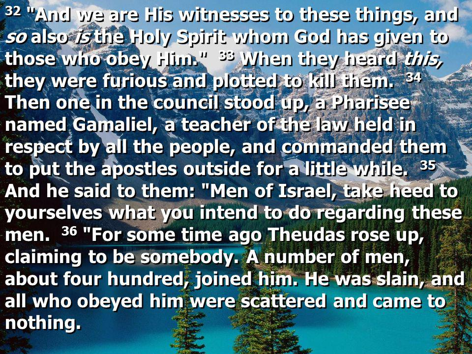 32 And we are His witnesses to these things, and so also is the Holy Spirit whom God has given to those who obey Him. 33 When they heard this, they were furious and plotted to kill them.
