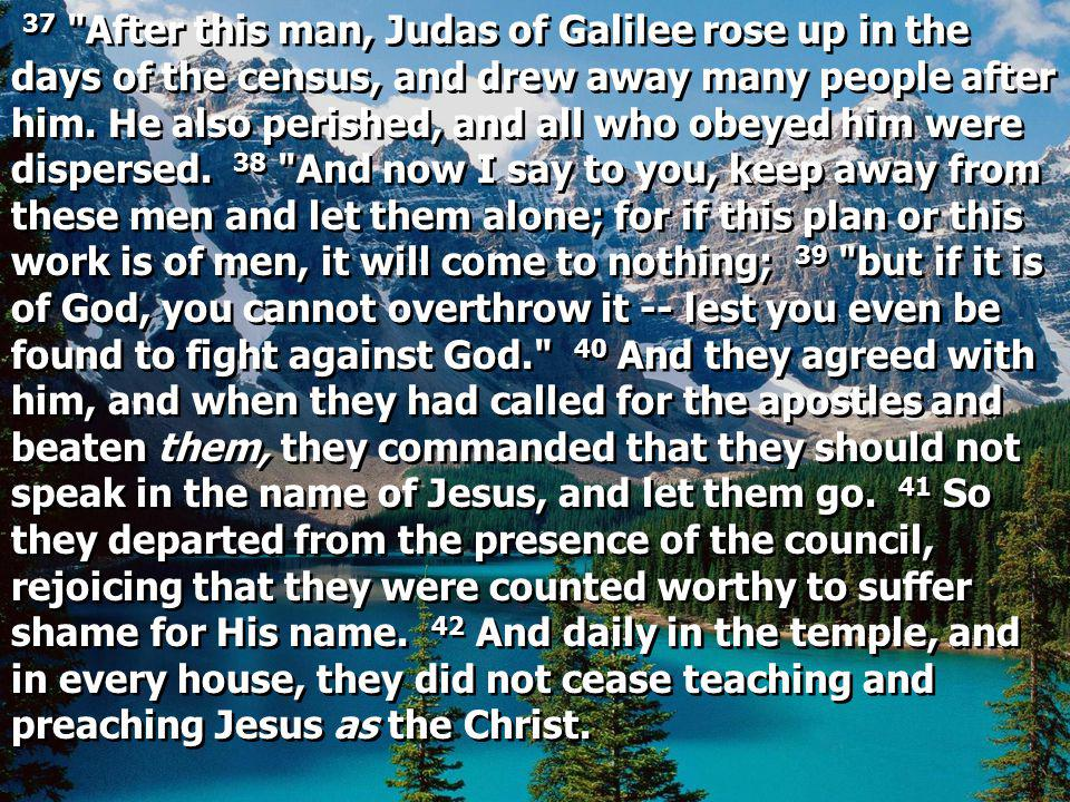 37 After this man, Judas of Galilee rose up in the days of the census, and drew away many people after him.