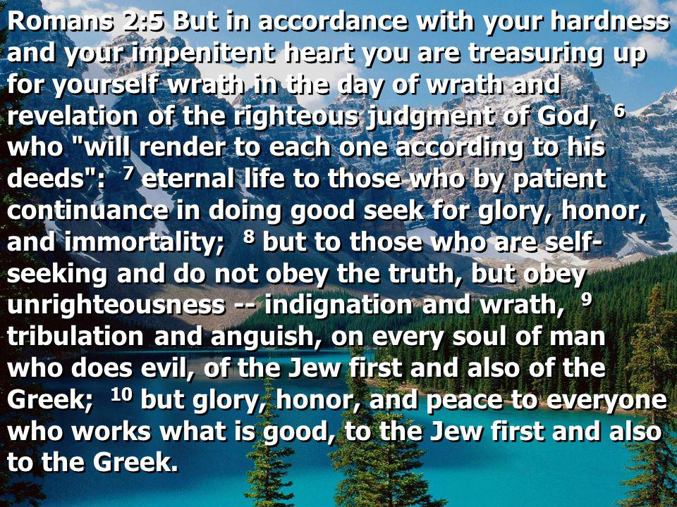 Romans 2:5 But in accordance with your hardness and your impenitent heart you are treasuring up for yourself wrath in the day of wrath and revelation of the righteous judgment of God, 6 who will render to each one according to his deeds : 7 eternal life to those who by patient continuance in doing good seek for glory, honor, and immortality; 8 but to those who are self-seeking and do not obey the truth, but obey unrighteousness -- indignation and wrath, 9 tribulation and anguish, on every soul of man who does evil, of the Jew first and also of the Greek; 10 but glory, honor, and peace to everyone who works what is good, to the Jew first and also to the Greek.