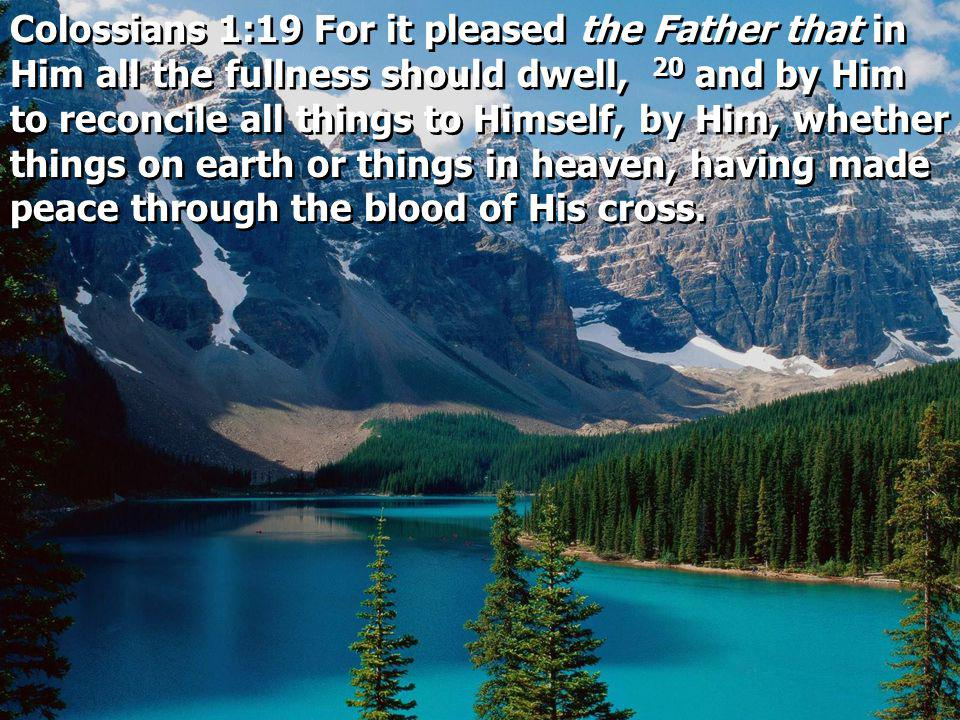 Colossians 1:19 For it pleased the Father that in Him all the fullness should dwell, 20 and by Him to reconcile all things to Himself, by Him, whether things on earth or things in heaven, having made peace through the blood of His cross.