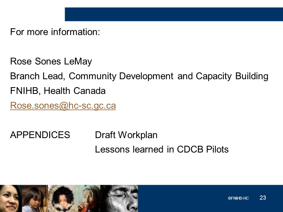 For more information: Rose Sones LeMay Branch Lead, Community Development and Capacity Building FNIHB, Health Canada Rose.sones@hc-sc.gc.ca APPENDICES Draft Workplan Lessons learned in CDCB Pilots