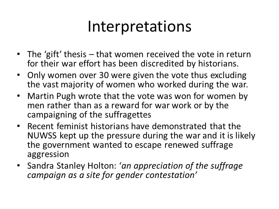 Interpretations The 'gift' thesis – that women received the vote in return for their war effort has been discredited by historians.