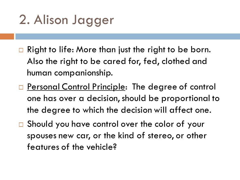 2. Alison Jagger Right to life: More than just the right to be born. Also the right to be cared for, fed, clothed and human companionship.