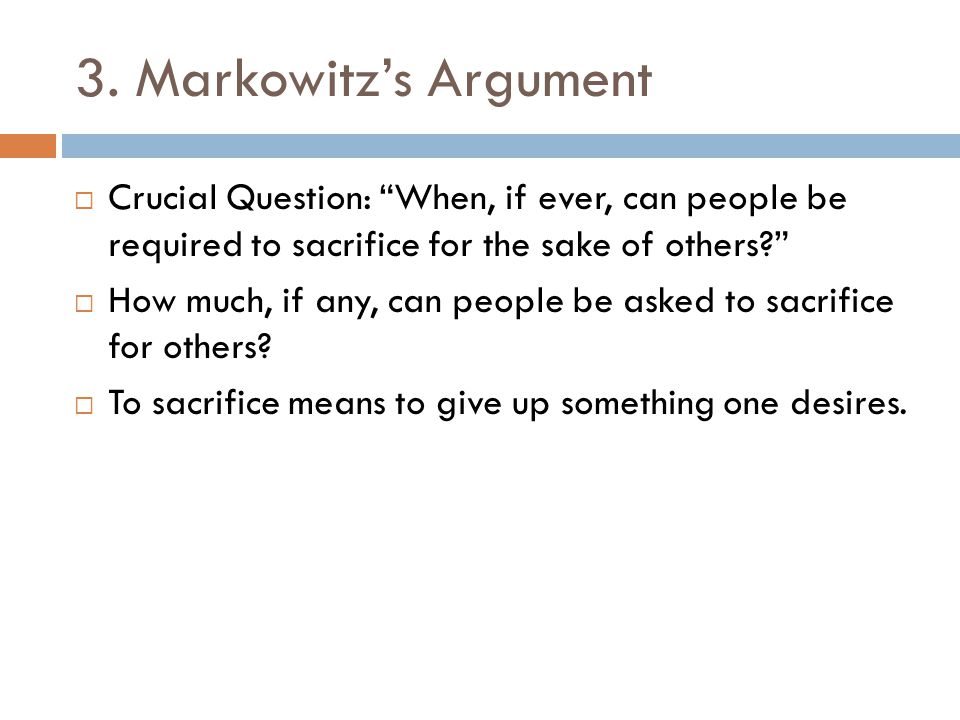3. Markowitz's Argument Crucial Question: When, if ever, can people be required to sacrifice for the sake of others