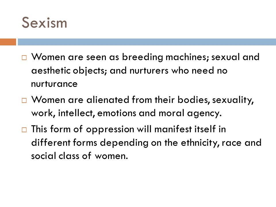 Sexism Women are seen as breeding machines; sexual and aesthetic objects; and nurturers who need no nurturance.