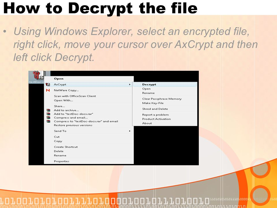 How to Decrypt the file Using Windows Explorer, select an encrypted file, right click, move your cursor over AxCrypt and then left click Decrypt.