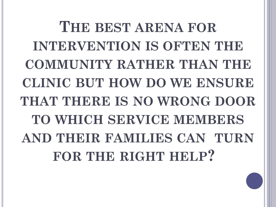 The best arena for intervention is often the community rather than the clinic but how do we ensure that there is no wrong door to which service members and their families can turn for the right help.