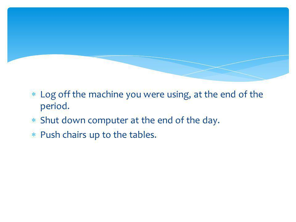 Log off the machine you were using, at the end of the period.