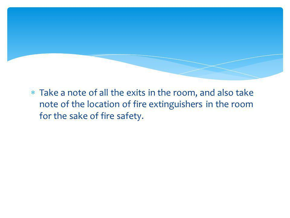 Take a note of all the exits in the room, and also take note of the location of fire extinguishers in the room for the sake of fire safety.