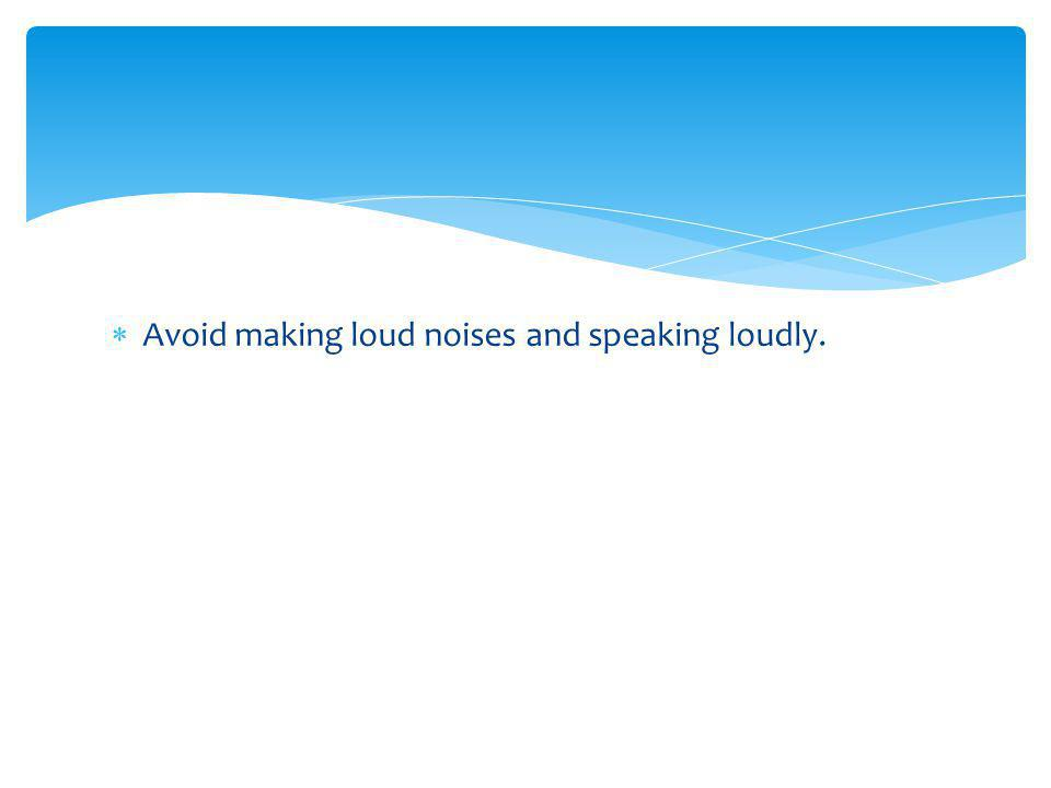 Avoid making loud noises and speaking loudly.
