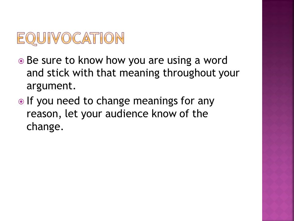 Equivocation Be sure to know how you are using a word and stick with that meaning throughout your argument.