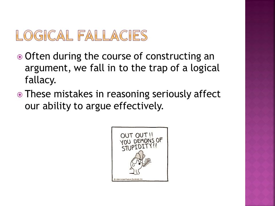 Logical Fallacies Often during the course of constructing an argument, we fall in to the trap of a logical fallacy.