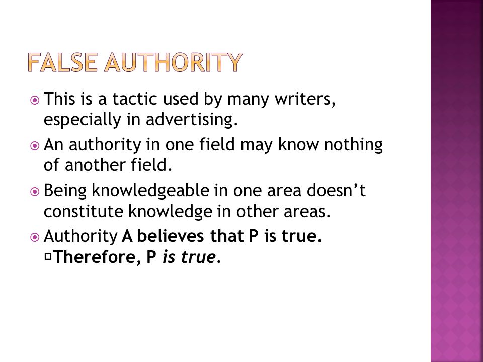 False Authority This is a tactic used by many writers, especially in advertising. An authority in one field may know nothing of another field.