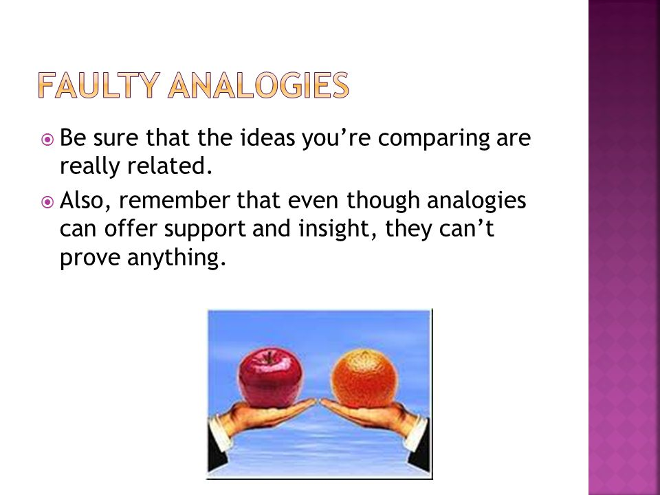 Faulty Analogies Be sure that the ideas you're comparing are really related.