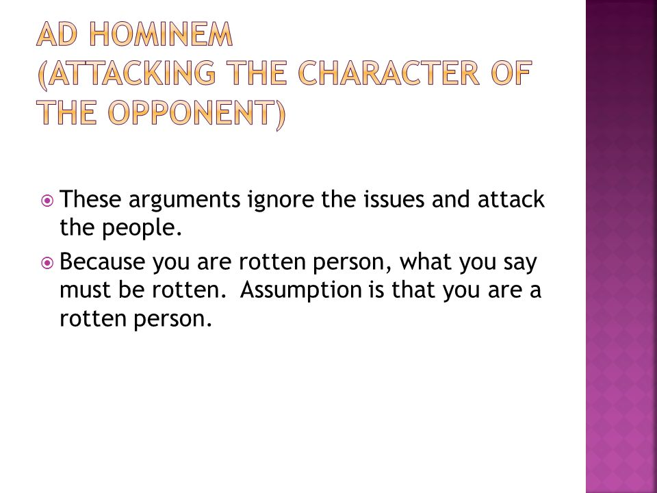 Ad Hominem (attacking the character of the opponent)