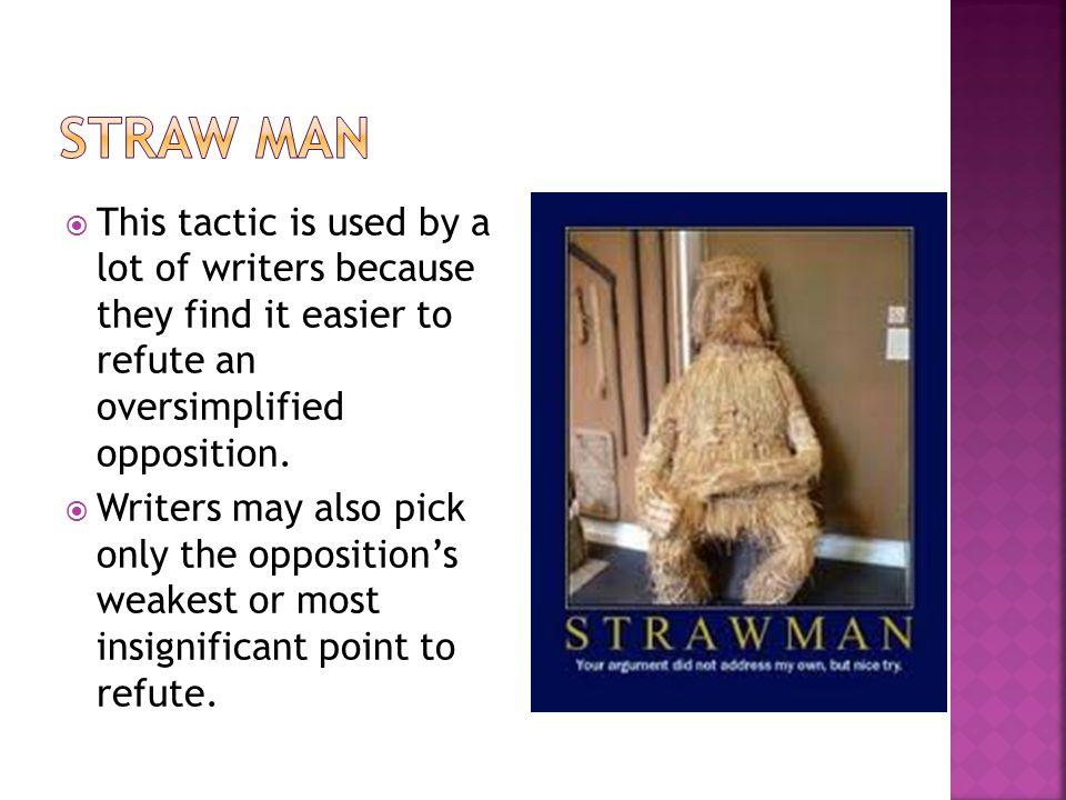 Straw Man This tactic is used by a lot of writers because they find it easier to refute an oversimplified opposition.