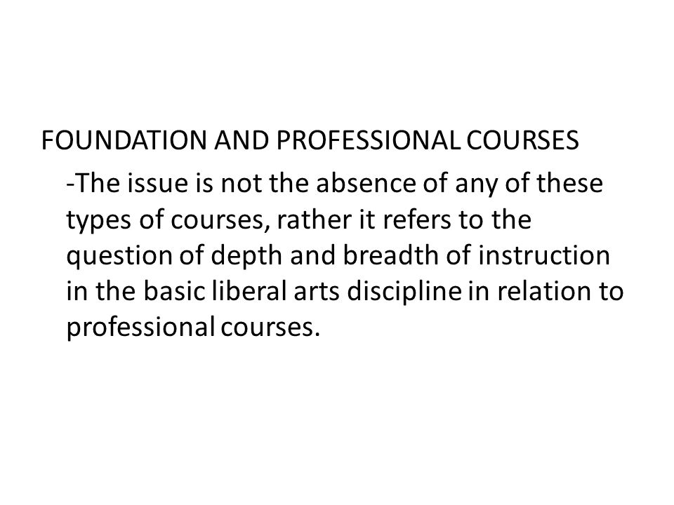 FOUNDATION AND PROFESSIONAL COURSES -The issue is not the absence of any of these types of courses, rather it refers to the question of depth and breadth of instruction in the basic liberal arts discipline in relation to professional courses.