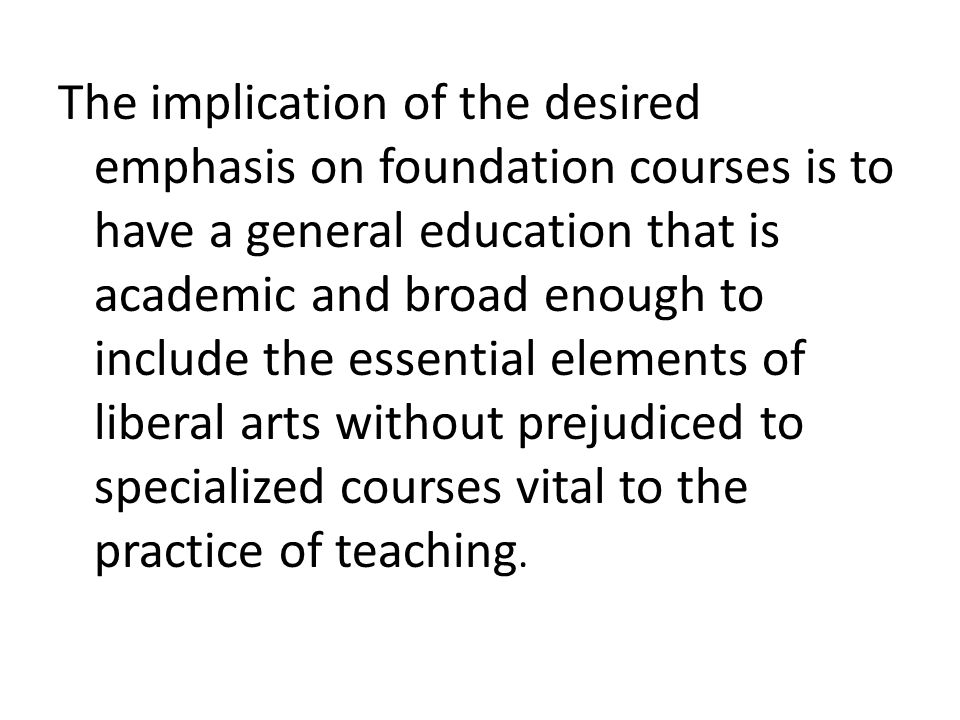 The implication of the desired emphasis on foundation courses is to have a general education that is academic and broad enough to include the essential elements of liberal arts without prejudiced to specialized courses vital to the practice of teaching.