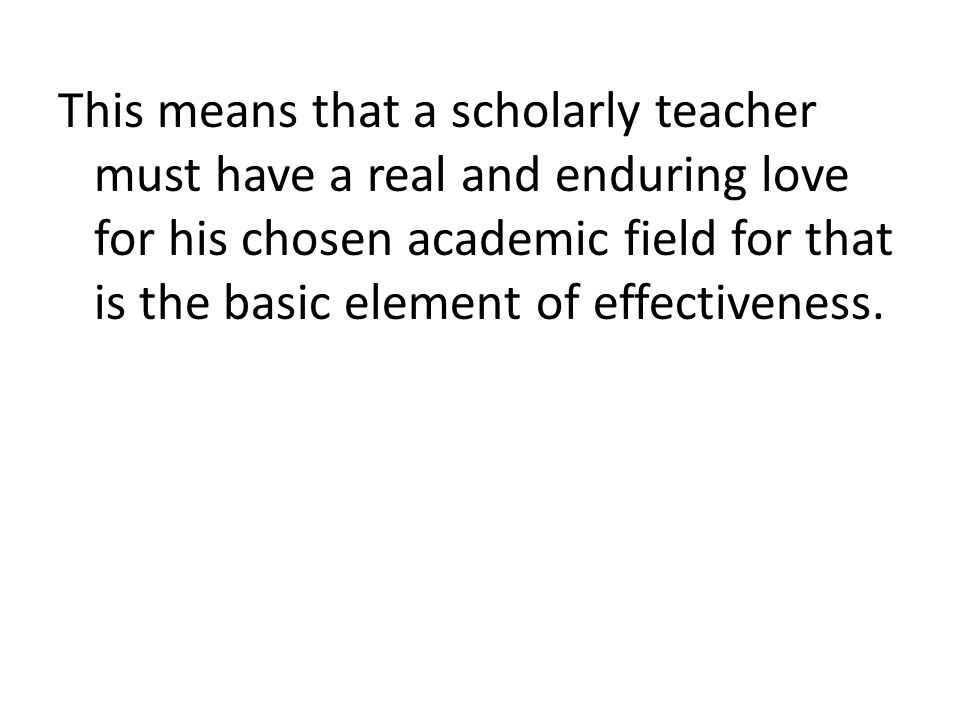 This means that a scholarly teacher must have a real and enduring love for his chosen academic field for that is the basic element of effectiveness.