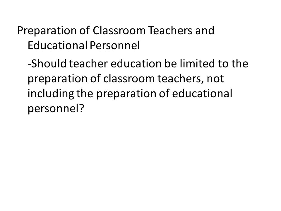 Preparation of Classroom Teachers and Educational Personnel -Should teacher education be limited to the preparation of classroom teachers, not including the preparation of educational personnel