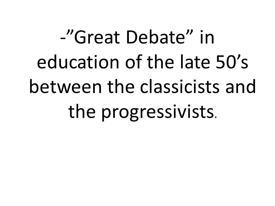 - Great Debate in education of the late 50's between the classicists and the progressivists.