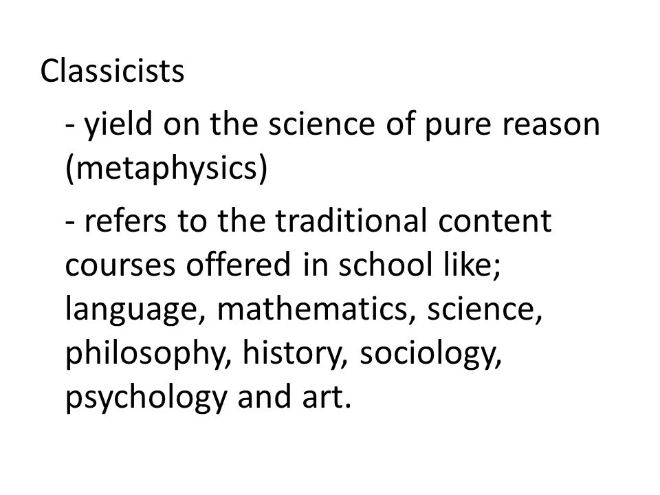 Classicists - yield on the science of pure reason (metaphysics) - refers to the traditional content courses offered in school like; language, mathematics, science, philosophy, history, sociology, psychology and art.