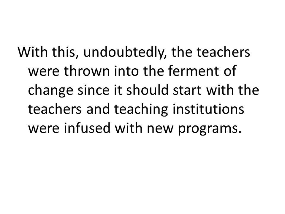 With this, undoubtedly, the teachers were thrown into the ferment of change since it should start with the teachers and teaching institutions were infused with new programs.