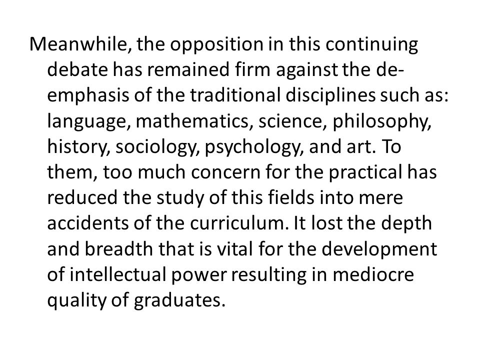 Meanwhile, the opposition in this continuing debate has remained firm against the de-emphasis of the traditional disciplines such as: language, mathematics, science, philosophy, history, sociology, psychology, and art.