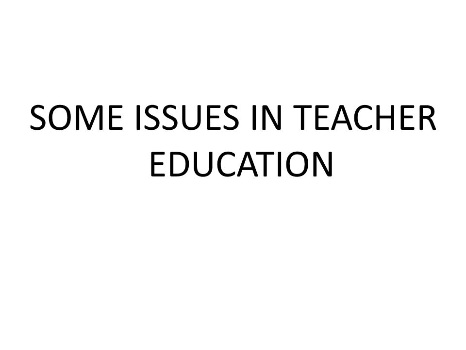 SOME ISSUES IN TEACHER EDUCATION