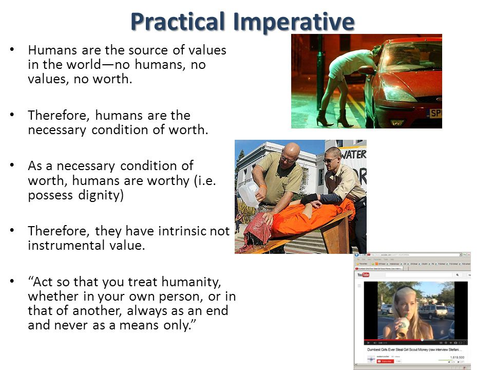 Practical Imperative Humans are the source of values in the world—no humans, no values, no worth.