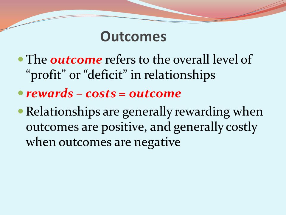 Outcomes The outcome refers to the overall level of profit or deficit in relationships. rewards – costs = outcome.