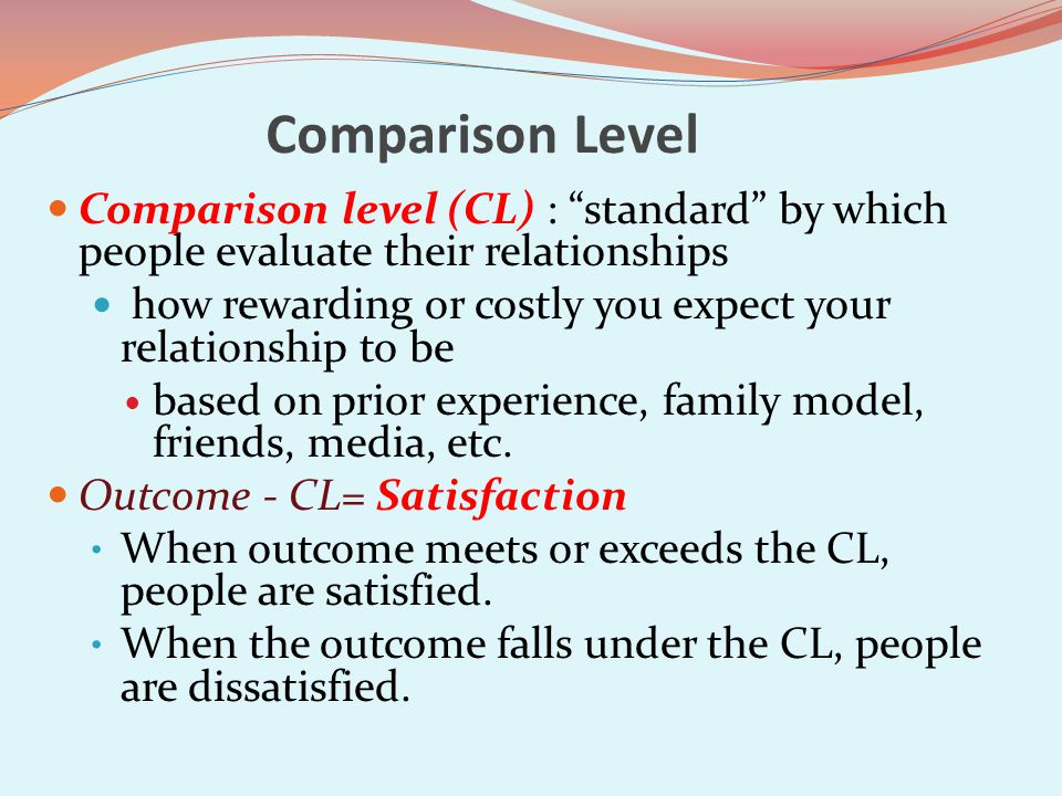 Comparison Level Comparison level (CL) : standard by which people evaluate their relationships.