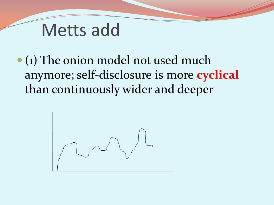 Metts add (1) The onion model not used much anymore; self-disclosure is more cyclical than continuously wider and deeper.