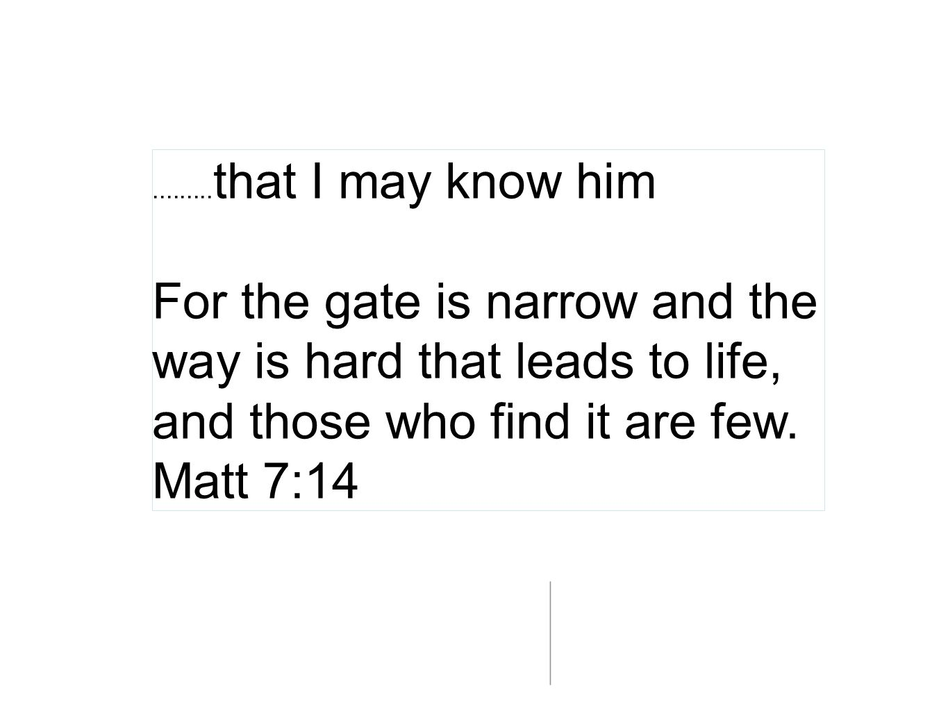 .........that I may know him For the gate is narrow and the way is hard that leads to life, and those who find it are few.
