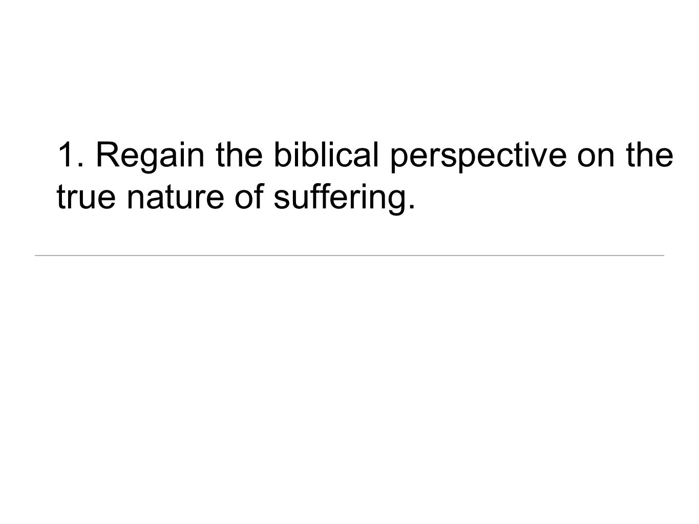 1. Regain the biblical perspective on the true nature of suffering.