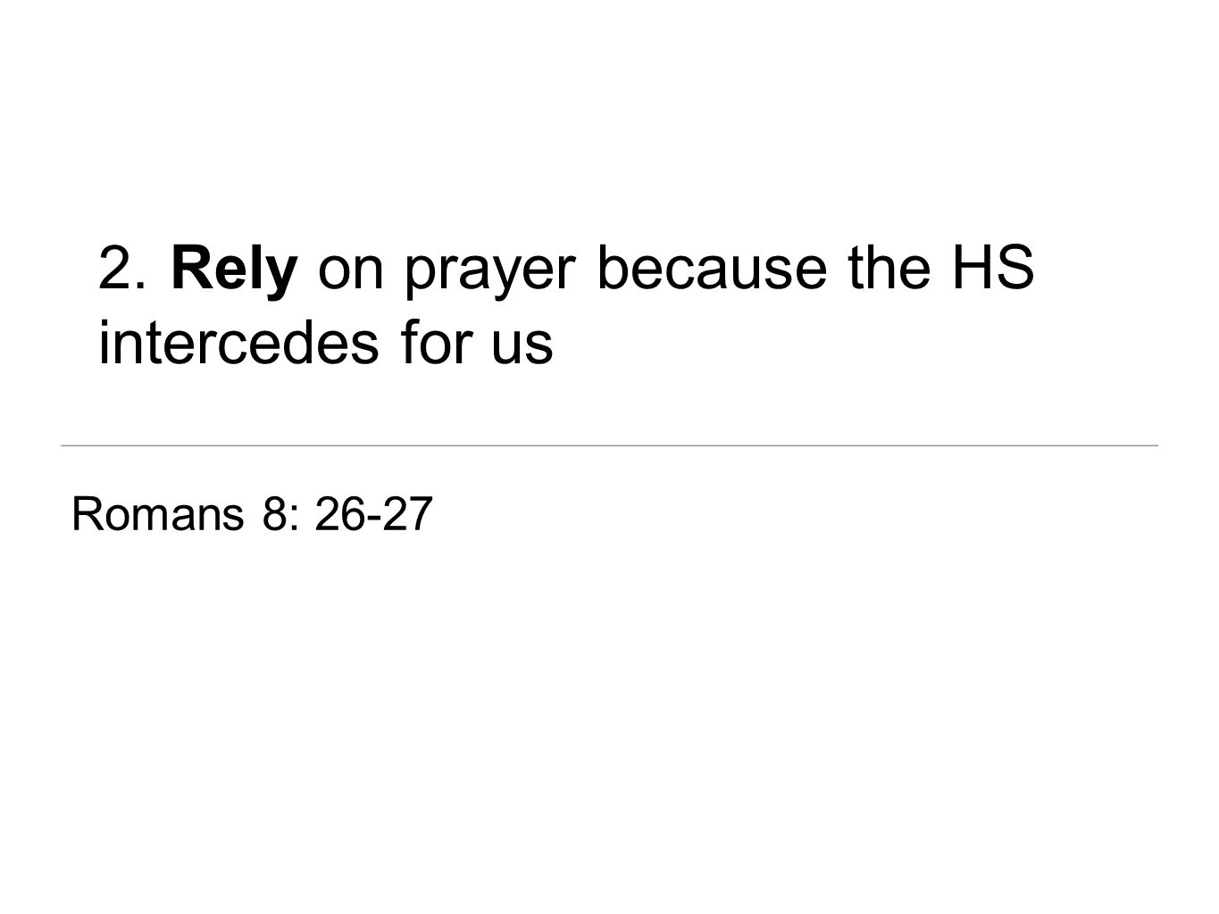 2. Rely on prayer because the HS intercedes for us