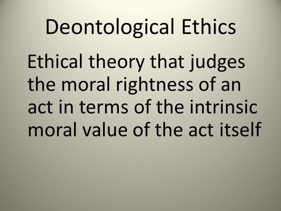 Deontological Ethics Ethical theory that judges the moral rightness of an act in terms of the intrinsic moral value of the act itself.