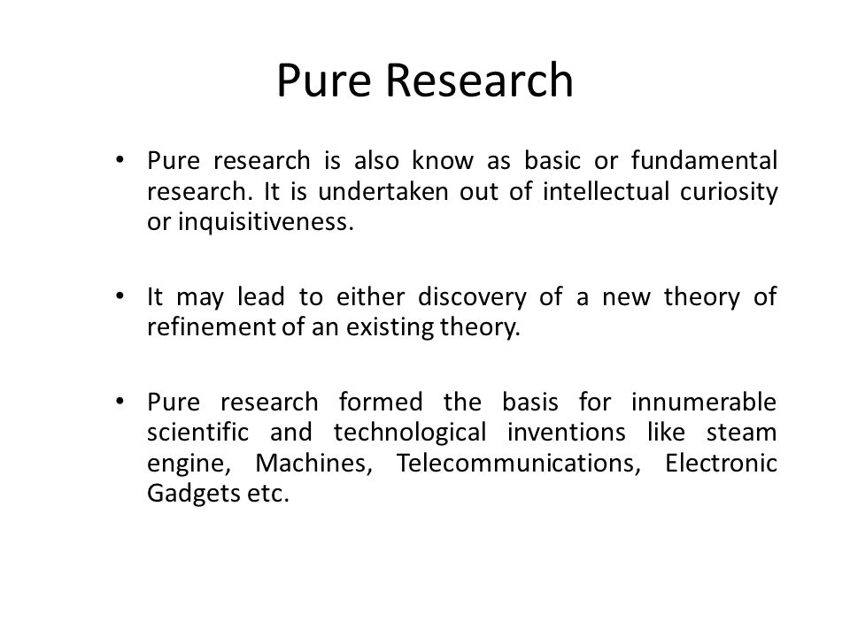 Pure Research Pure research is also know as basic or fundamental research. It is undertaken out of intellectual curiosity or inquisitiveness.